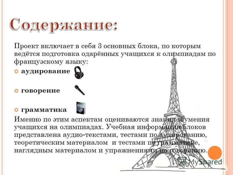Проект включает в себя 3 основных блока, по которым ведётся подготовка одарённых учащихся к олимпиадам по французскому языку: аудирование говорение грамматика Именно по этим аспектам оцениваются знания и умения учащихся на олимпиадах. Учебная информа