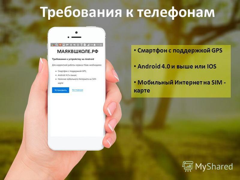 Требования к телефонам Смартфон с поддержкой GPS Android 4.0 и выше или IOS Мобильный Интернет на SIM - карте МАЯКВШКОЛЕ.РФ