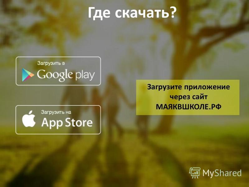 Где скачать? Загрузите приложение через сайт МАЯКВШКОЛЕ.РФ
