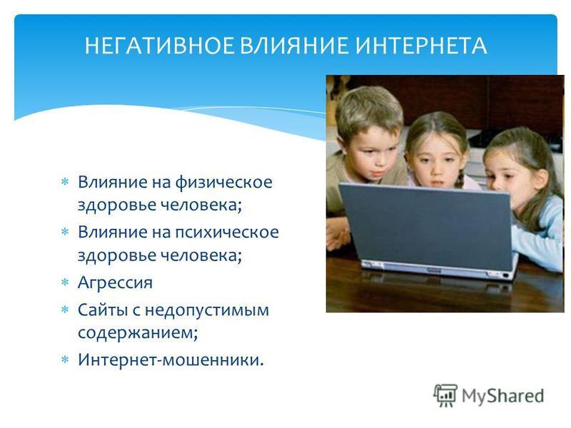 Влияние на физическое здоровье человека; Влияние на психическое здоровье человека; Агрессия Сайты с недопустимым содержанием; Интернет-мошенники. НЕГАТИВНОЕ ВЛИЯНИЕ ИНТЕРНЕТА