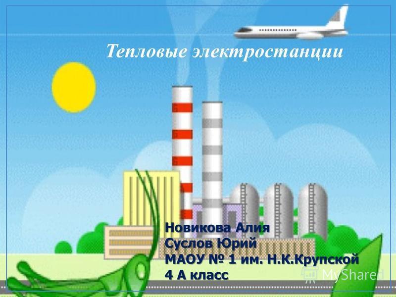 Тепловые электростанции Новикова Алия Суслов Юрий МАОУ 1 им. Н.К.Крупской 4 А класс