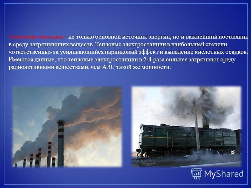 Сжигание топлива - не только основной источник энергии, но и важнейший поставщик в среду загрязняющих веществ. Тепловые электростанции в наибольшей степени «ответственны» за усиливающийся парниковый эффект и выпадение кислотных осадков. Имеются данны
