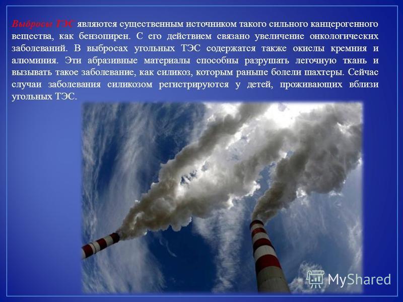 Выбросы ТЭС являются существенным источником такого сильного канцерогенного вещества, как бензопирен. С его действием связано увеличение онкологических заболеваний. В выбросах угольных ТЭС содержатся также окислы кремния и алюминия. Эти абразивные ма