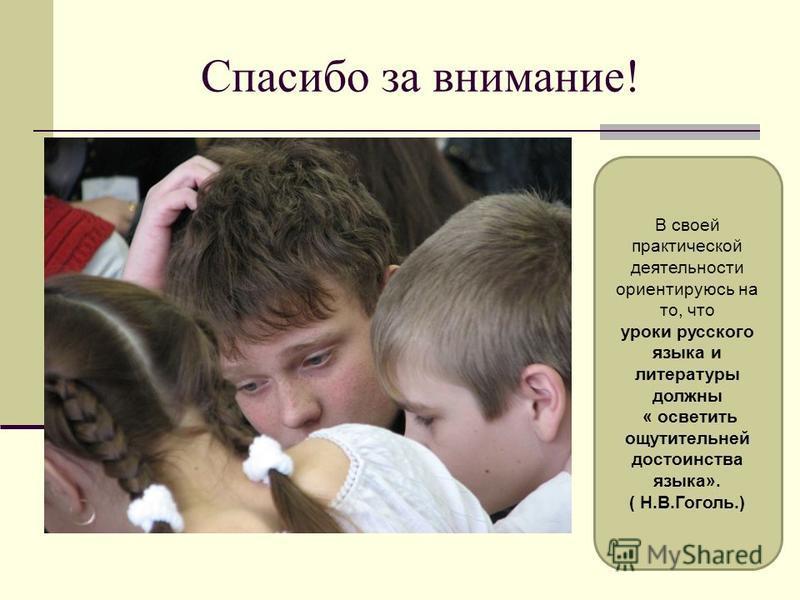 Спасибо за внимание! В своей практической деятельности ориентируюсь на то, что уроки русского языка и литературы должны « осветить ощутительней достоинства языка». ( Н.В.Гоголь.)