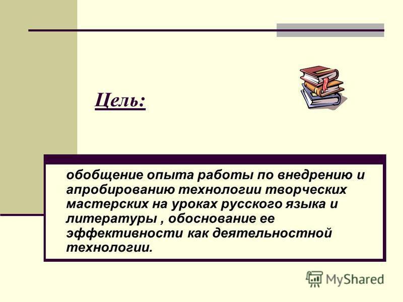 Цель: обобщение опыта работы по внедрению и апробированию технологии творческих мастерских на уроках русского языка и литературы, обоснование ее эффективности как деятельностной технологии.