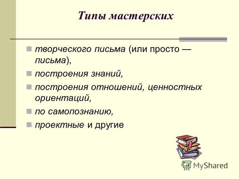 Типы мастерских творческого письма (или просто письма), построения знаний, построения отношений, ценностных ориентаций, по самопознанию, проектные и другие