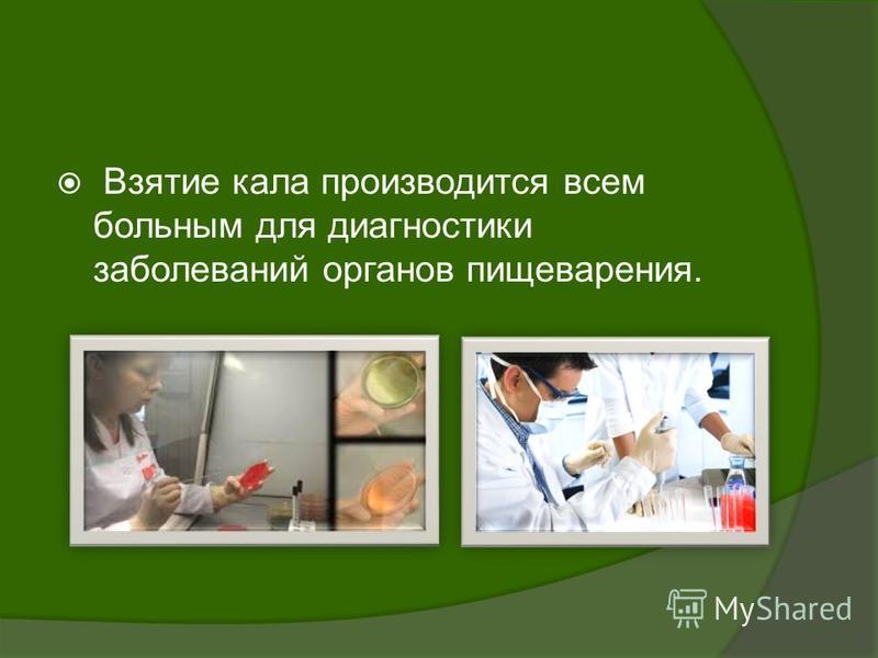 Взятие кала производится всем больным для диагностики заболеваний органов пищеварения.