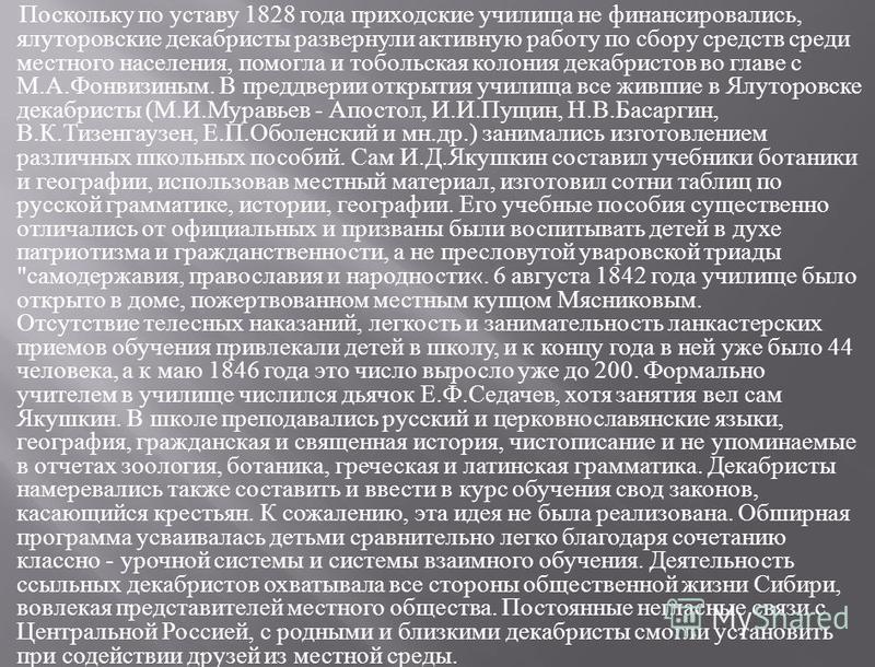 Поскольку по уставу 1828 года приходские училища не финансировались, ялуторовские декабристы развернули активную работу по сбору средств среди местного населения, помогла и тобольская колония декабристов во главе с М. А. Фонвизиным. В преддверии откр