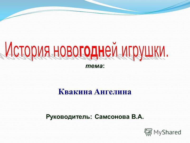 тема: Квакина Ангелина Руководитель: Самсонова В.А.