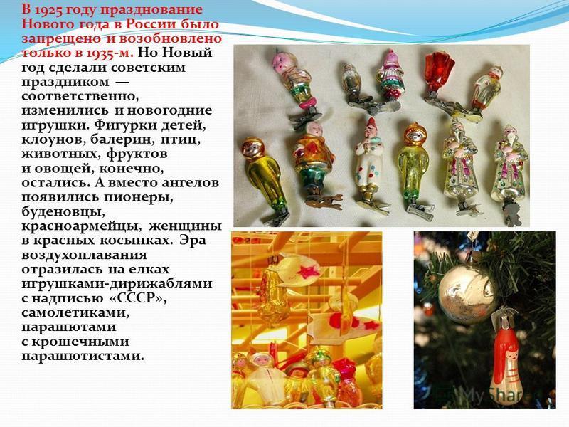 В 1925 году празднование Нового года в России было запрещено и возобновлено только в 1935-м. Но Новый год сделали советским праздником соответственно, изменились и новогодние игрушки. Фигурки детей, клоунов, балерин, птиц, животных, фруктов и овощей,