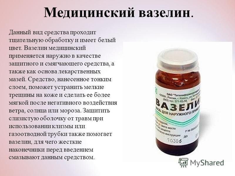 Медицинский вазелин. Данный вид средства проходит тщательную обработку и имеет белый цвет. Вазелин медицинский применяется наружно в качестве защитного и смягчающего средства, а также как основа лекарственных мазей. Средство, нанесенное тонким слоем,