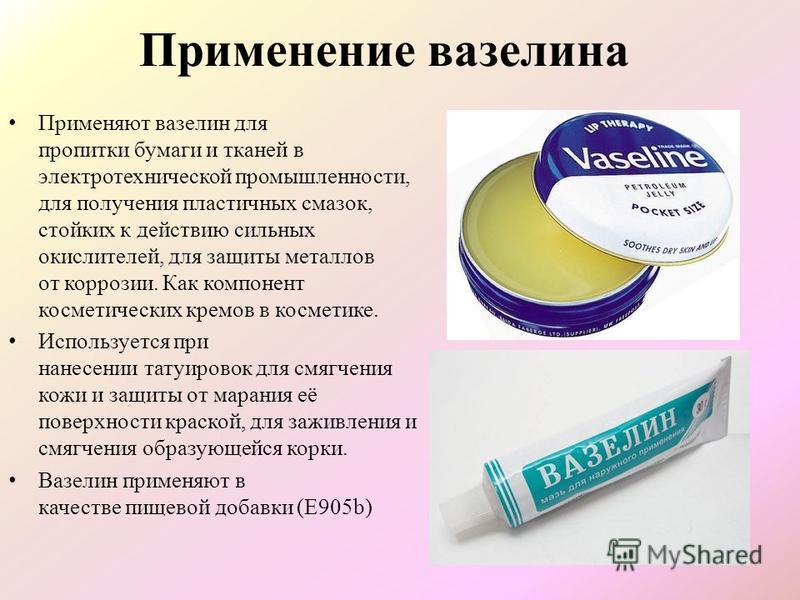 Применение вазелина Применяют вазелин для пропитки бумаги и тканей в электротехнической промышленности, для получения пластичных смазок, стойких к действию сильных окислителей, для защиты металлов от коррозии. Как компонент косметических кремов в кос