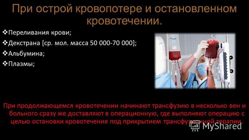 При острой кровопотере и остановленном кровотечении. Переливания крови; Декстрана [ср. мол. масса 50 000-70 000]; Альбумина; Плазмы; При продолжающемся кровотечении начинают трансфузию в несколько вен и больного сразу же доставляют в операционную, гд