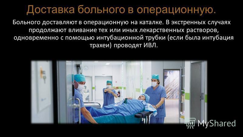 Доставка больного в операционную. Больного доставляют в операционную на каталке. В экстренных случаях продолжают вливание тех или иных лекарственных растворов, одновременно с помощью интубационной трубки (если была интубация трахеи) проводят ИВЛ.