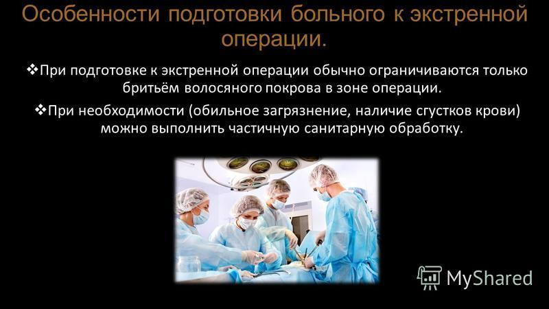Особенности подготовки больного к экстренной операции. При подготовке к экстренной операции обычно ограничиваются только бритьём волосяного покрова в зоне операции. При необходимости (обильное загрязнение, наличие сгустков крови) можно выполнить част