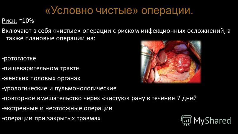 «Условно чистые» операции. Риск: ~10% Включают в себя «чистые» операции с риском инфекционных осложнений, а также плановые операции на: -ротоглотке -пищеварительном тракте -женских половых органах -урологические и пульмонологические -повторное вмешат