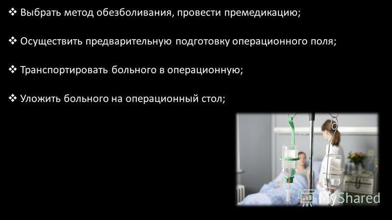 Выбрать метод обезболивания, провести премедикацию; Осуществить предварительную подготовку операционного поля; Транспортировать больного в операционную; Уложить больного на операционный стол;