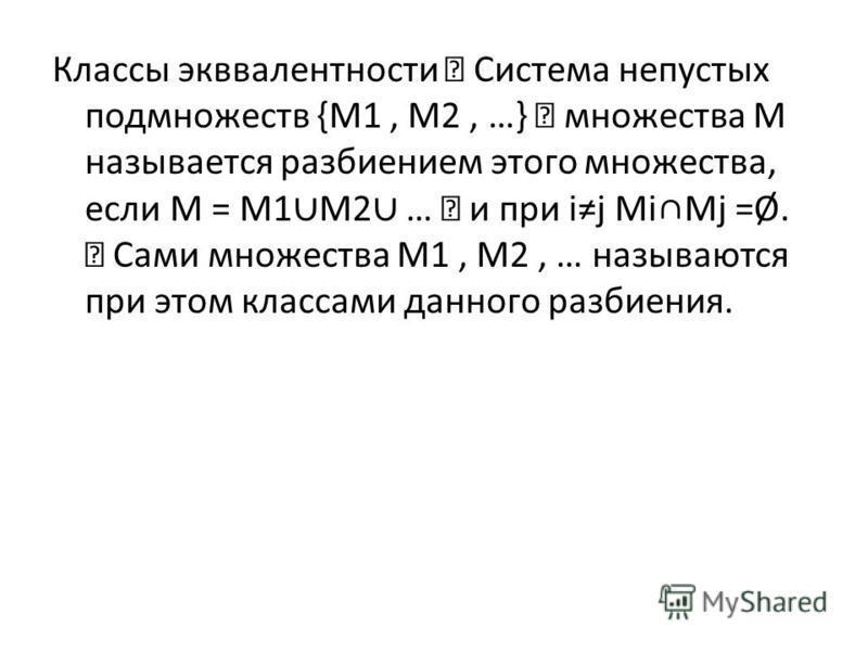 Классы эквивалентности Система непустых подмножеств {M1, M2, …} множества M называется разбиением этого множества, если M = M1 M2 … и при ij MiMj =Ø. Сами множества M1, M2, … называются при этом классами данного разбиения.
