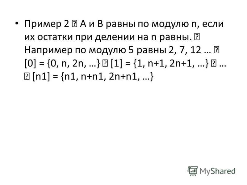 Пример 2 А и B равны по модулю n, если их остатки при делении на n равны. Например по модулю 5 равны 2, 7, 12 … [0] = {0, n, 2n, …} [1] = {1, n+1, 2n+1, …} … [n1] = {n1, n+n1, 2n+n1, …}