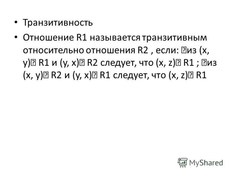 Транзитивность Отношение R1 называется транзитивным относительно отношения R2, если: из (x, y) R1 и (y, x) R2 следует, что (x, z) R1 ; из (x, y) R2 и (y, x) R1 следует, что (x, z) R1