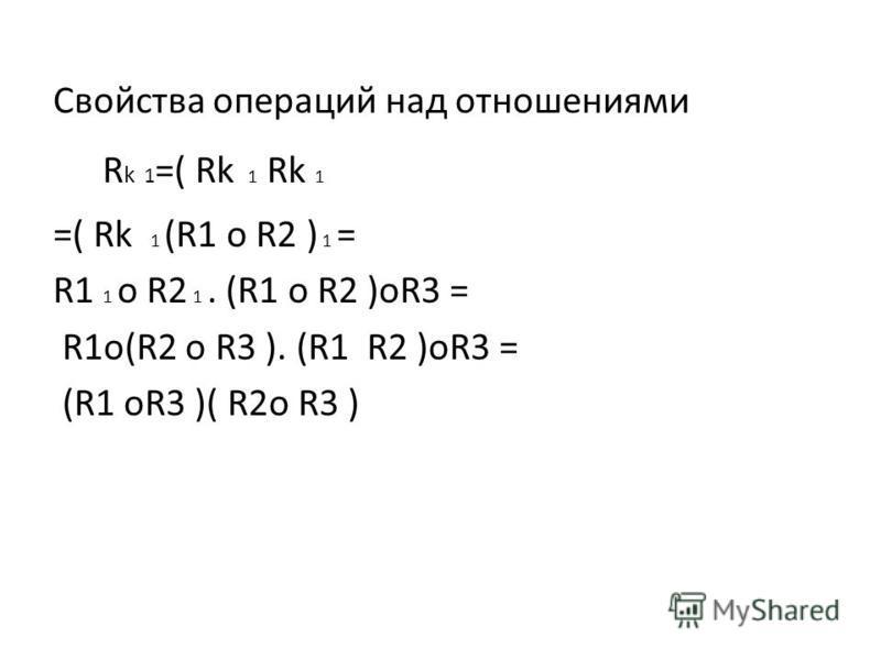 Свойства операций над отношениями R k 1 =( Rk 1 Rk 1 =( Rk 1 (R1 o R2 ) 1 = R1 1 o R2 1. (R1 o R2 )oR3 = R1o(R2 o R3 ). (R1 R2 )oR3 = (R1 oR3 )( R2o R3 )