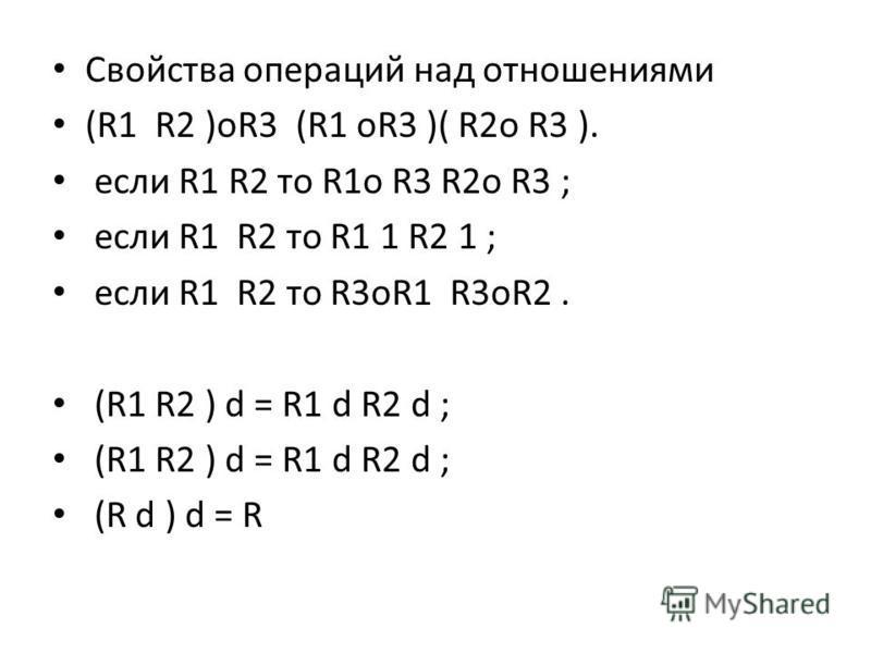 Свойства операций над отношениями (R1 R2 )oR3 (R1 oR3 )( R2o R3 ). если R1 R2 то R1o R3 R2o R3 ; если R1 R2 то R1 1 R2 1 ; если R1 R2 то R3oR1 R3oR2. (R1 R2 ) d = R1 d R2 d ; (R d ) d = R