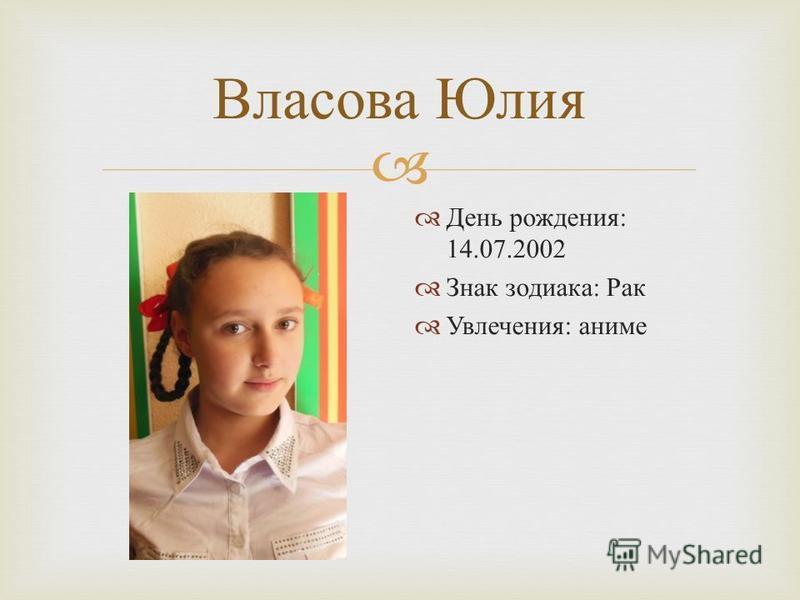 Власова Юлия День рождения : 14.07.2002 Знак зодиака : Рак Увлечения : аниме