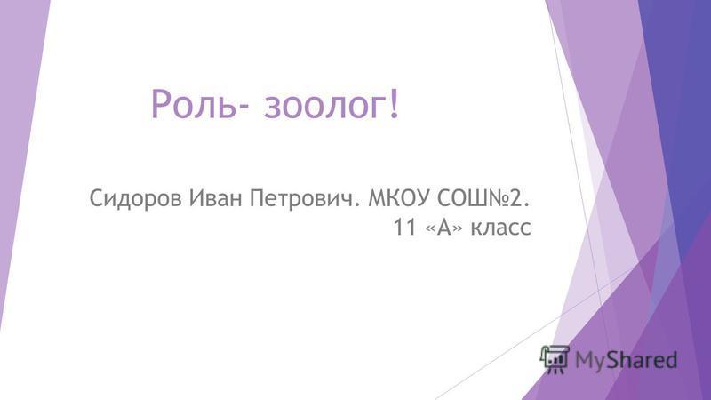Роль- зоолог! Сидоров Иван Петрович. МКОУ СОШ2. 11 «А» класс