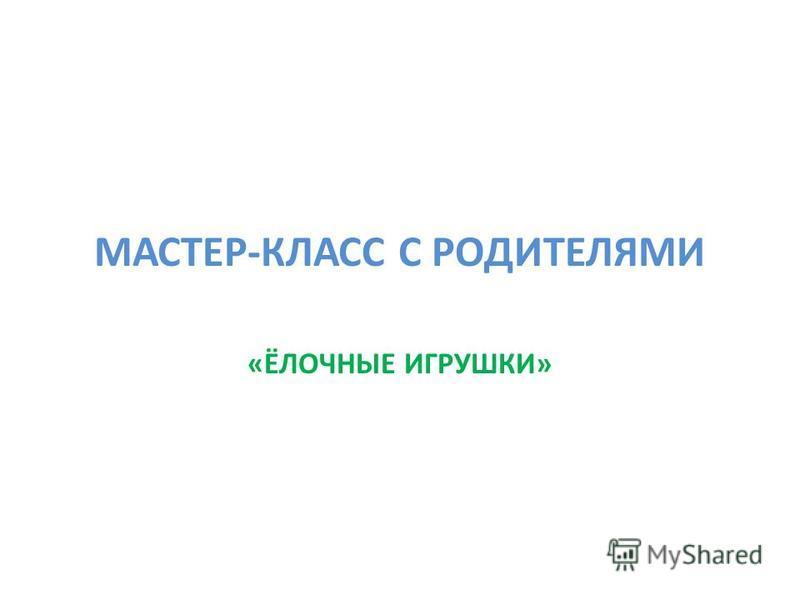МАСТЕР-КЛАСС С РОДИТЕЛЯМИ «ЁЛОЧНЫЕ ИГРУШКИ»