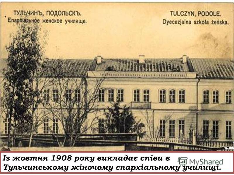 Із жовтня 1908 року викладає співи в Тульчинському жіночому єпархіальному училищі.