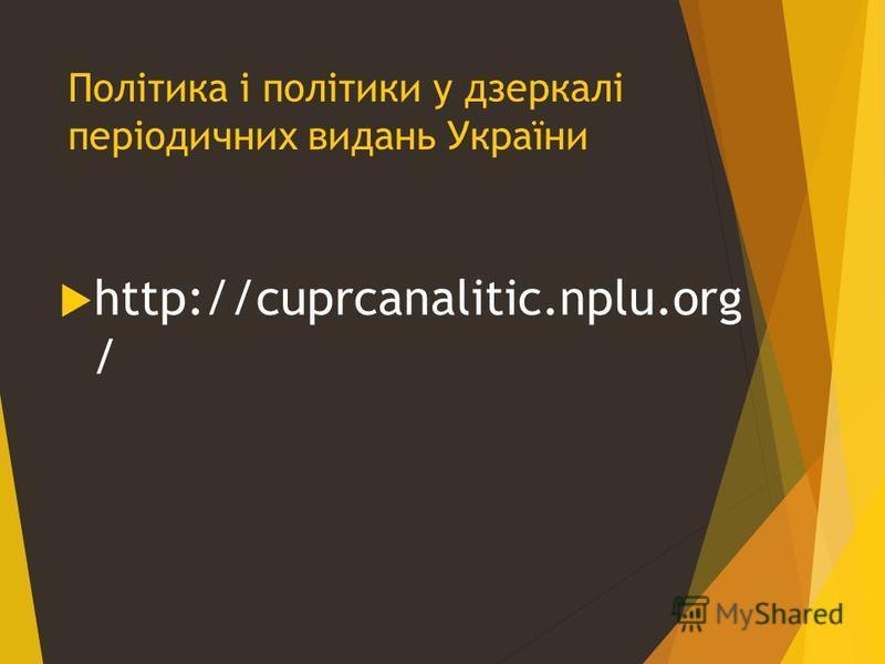 Політика і політики у дзеркалі періодичних видань України http://cuprcanalitic.nplu.org /