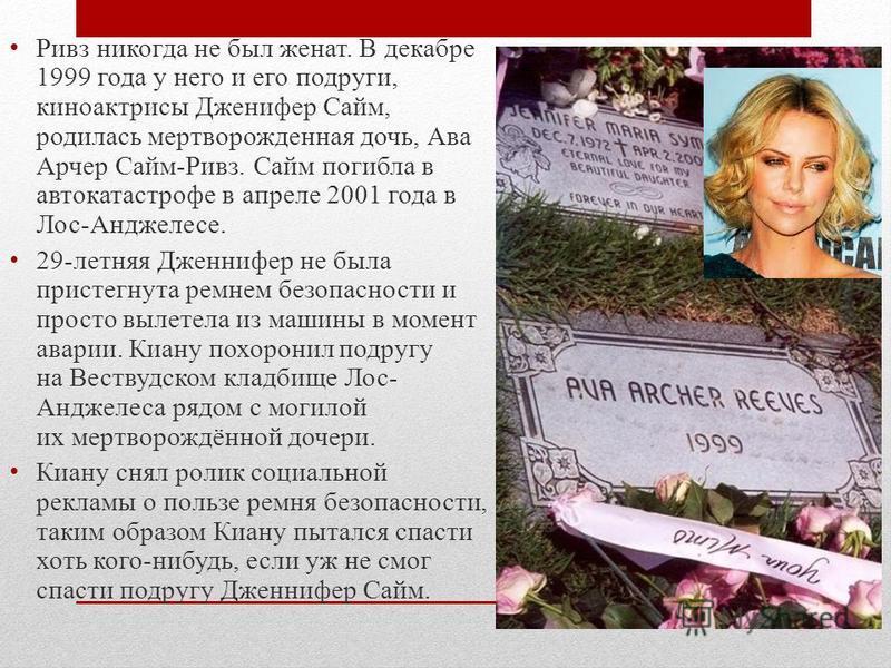 Ривз никогда не был женат. В декабре 1999 года у него и его подруги, киноактрисы Дженифер Сайм, родилась мертворожденная дочь, Ава Арчер Сайм-Ривз. Сайм погибла в автокатастрофе в апреле 2001 года в Лос-Анджелесе. 29-летняя Дженнифер не была пристегн