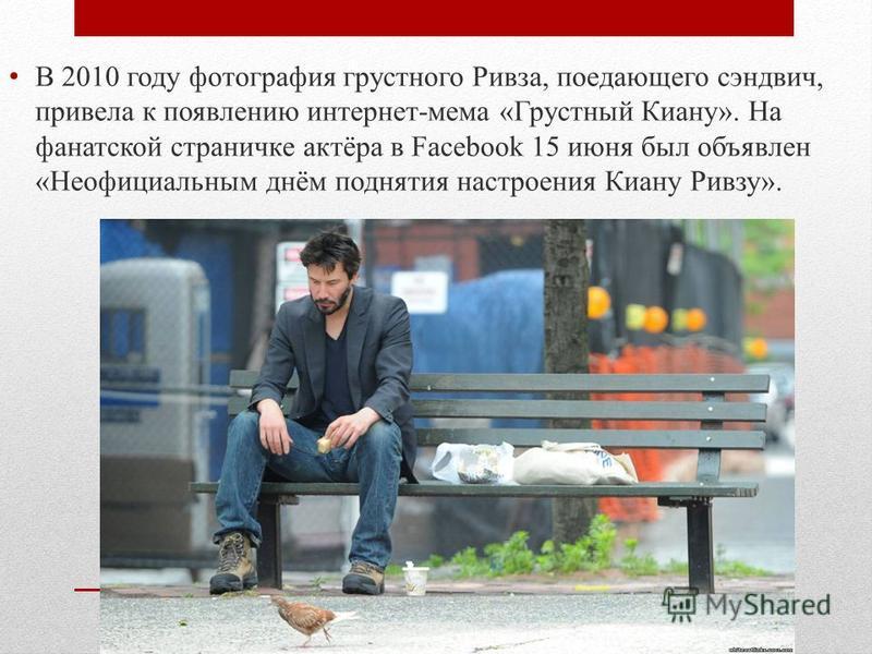 В 2010 году фотография грустного Ривза, поедающего сэндвич, привела к появлению интернет-мама «Грустный Киану». На фанатской страничке актёра в Facebook 15 июня был объявлен «Неофициальным днём поднятия настроения Киану Ривзу».