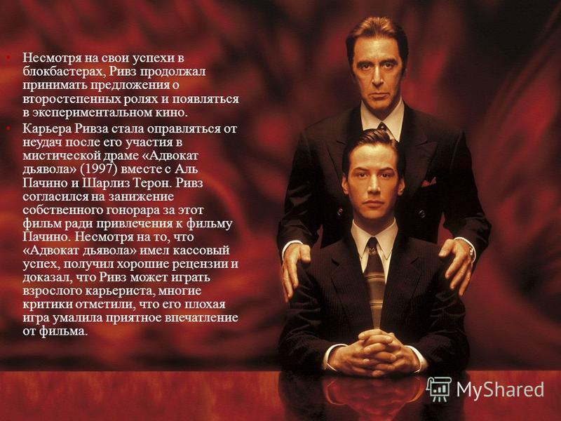 Несмотря на свои успехи в блокбастерах, Ривз продолжал принимать предложения о второстепенных ролях и появляться в экспериментальном кино. Карьера Ривза стала оправляться от неудач после его участия в мистической драме «Адвокат дьявола» (1997) вместе