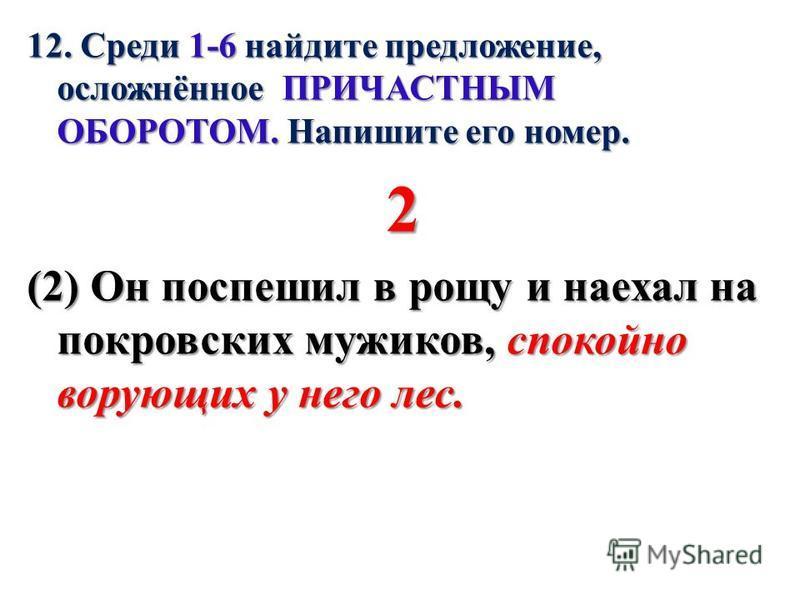 12. Среди 1-6 найдите предложение, осложнённое ПРИЧАСТНЫМ ОБОРОТОМ. Напишите его номер. 2 (2) Он поспешил в рощу и наехал на покровских мужиков, спокойно ворующих у него лес.