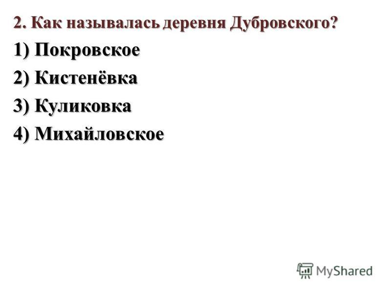 2. Как называлась деревня Дубровского? 1) Покровское 2) Кистенёвка 3) Куликовка 4) Михайловское