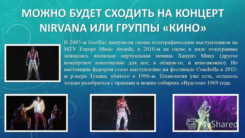 В 2005-м Gorillaz нашумели своим голографическим выступлением на MTV Europe Music Awards, в 2010-м на сцене в виде голограммы появилась японская виртуальная певица Хацунэ Мику (другое концертное воплощение для нее, в общем-то, и невозможно). Но наст