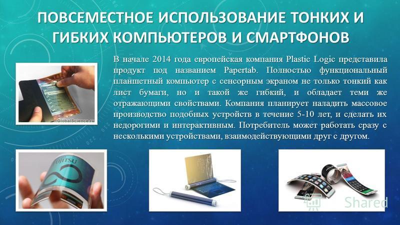 В начале 2014 года европейская компания Plastic Logic представила продукт под названием Papertab. Полностью функциональный планшетный компьютер с сенсорным экраном не только тонкий как лист бумаги, но и такой же гибкий, и обладает теми же отражающими