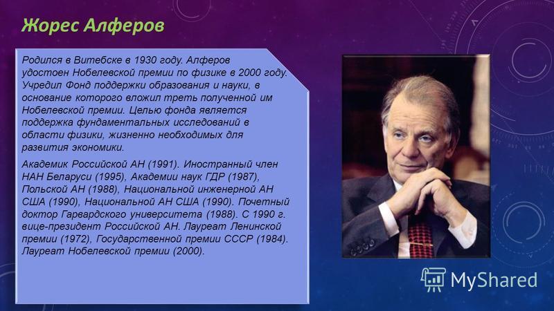 Жорес Алферов Родился в Витебске в 1930 году. Алферов удостоен Нобелевской премии по физике в 2000 году. Учредил Фонд поддержки образования и науки, в основание которого вложил треть полученной им Нобелевской премии. Целью фонда является поддержка фу