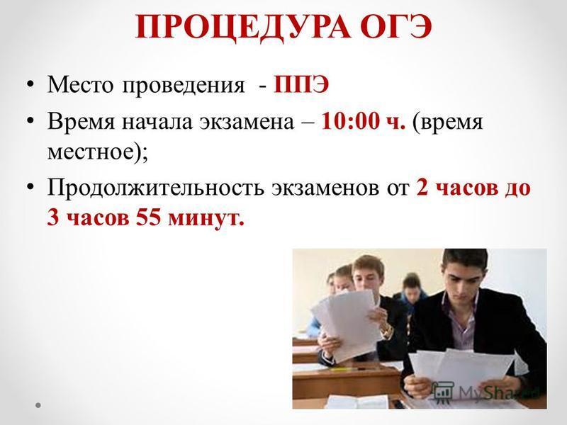 ПРОЦЕДУРА ОГЭ Место проведения - ППЭ Время начала экзамена – 10:00 ч. (время местное); Продолжительность экзаменов от 2 часов до 3 часов 55 минут.
