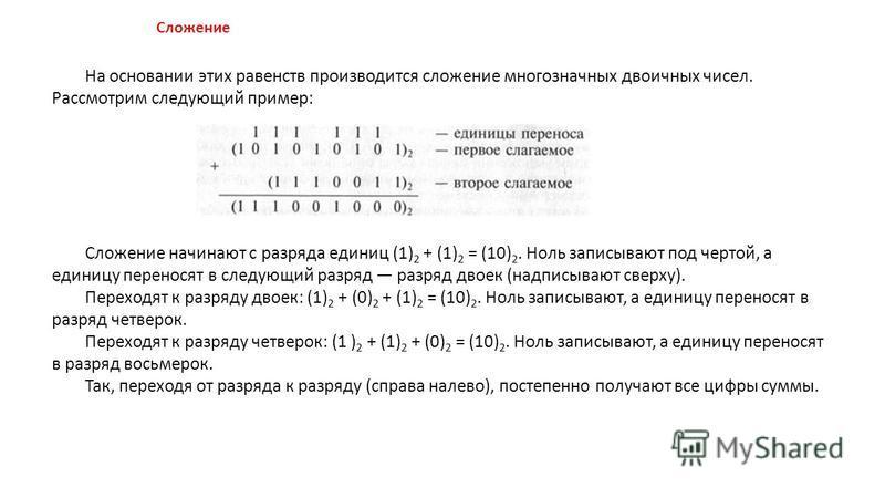 На основании этих равенств производится сложение многозначных двоичных чисел. Рассмотрим следующий пример: Сложение начинают с разряда единиц (1) 2 + (1) 2 = (10) 2. Ноль записывают под чертой, а единицу переносят в следующий разряд разряд двоек (над