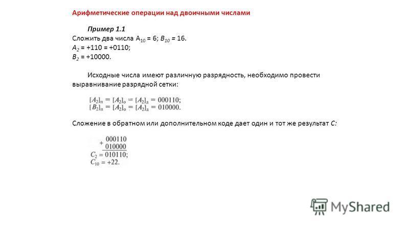 Арифметические операции над двоичными числами Пример 1.1 Сложить два числа А 10 = 6; В 10 = 16. А 2 = +110 = +0110; В 2 = +10000. Исходные числа имеют различную разрядность, необходимо провести выравнивание разрядной сетки: Сложение в обратном или до