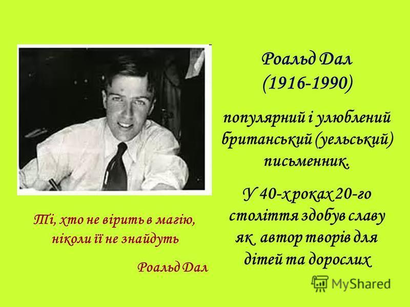Ті, хто не вірить в магію, ніколи її не знайдуть Роальд Дал Роальд Дал (1916-1990) популярний і улюблений британський (уельський) письменник. У 40-х роках 20-го століття здобув славу як автор творів для дітей та дорослих