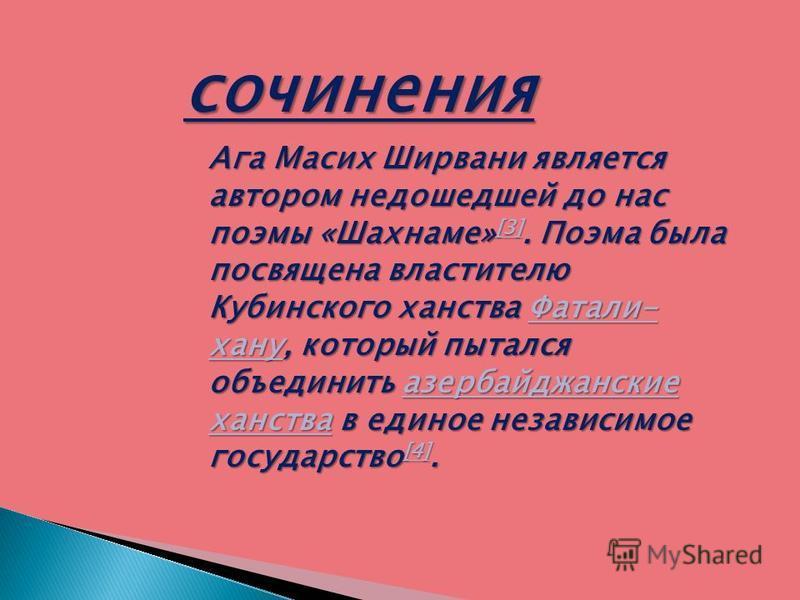 сочинения Ага Масих Ширвани является автором недошедшей до нас поэмы «Шахнаме» [3]. Поэма была посвящена властителю Кубинского ханства Фатали- хану, который пытался объединить азербайджанские ханства в единое независимое государство [4]. [3]Фатали- х