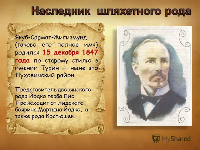 Якуб-Сармат-Жигизмунд (таково его полное имя) родился 15 декабря 1847 года по старому стилю в имении Турин ныне это Пуховичский район. Представитель дворянского рода Йодко герба Лис. Происходит от лидского боярина Мартына Йодко, а также рода Костюшек