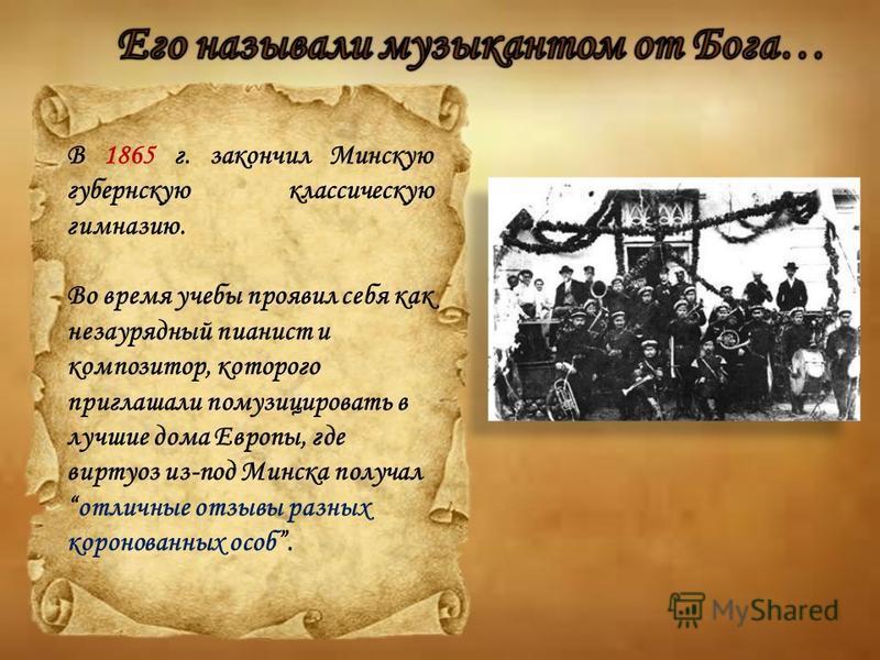 В 1865 г. закончил Минскую губернскую классическую гимназию. Во время учебы проявил себя как незаурядный пианист и композитор, которого приглашали помузицировать в лучшие дома Европы, где виртуоз из-под Минска получал отличные отзывы разных коронован