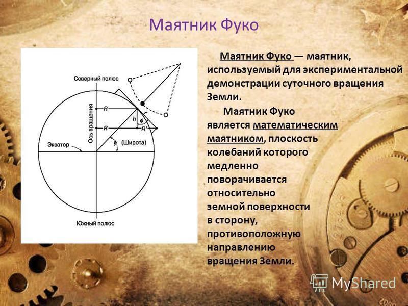 Маятник Фуко является математическим маятником, плоскость колебаний которого медленно поворачивается относительно земной поверхности в сторону, противоположную направлению вращения Земли. Маятник Фуко маятник, используемый для экспериментальной демон