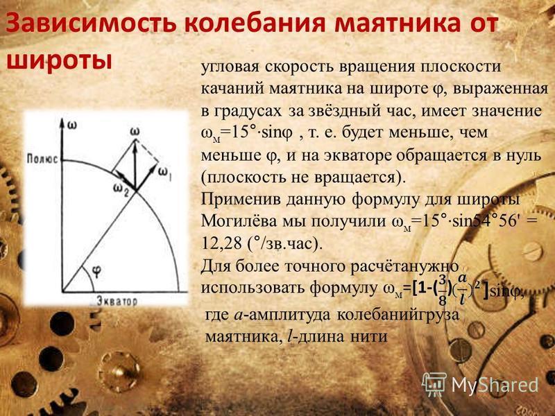 Зависимость колебания маятника от широты угловая скорость вращения плоскости качаний маятника на широте, выраженная в градусах за звёздный час, имеет значение ω м =15° · sin, т. е. будет меньше, чем меньше, и на экваторе обращается в нуль (плоскость