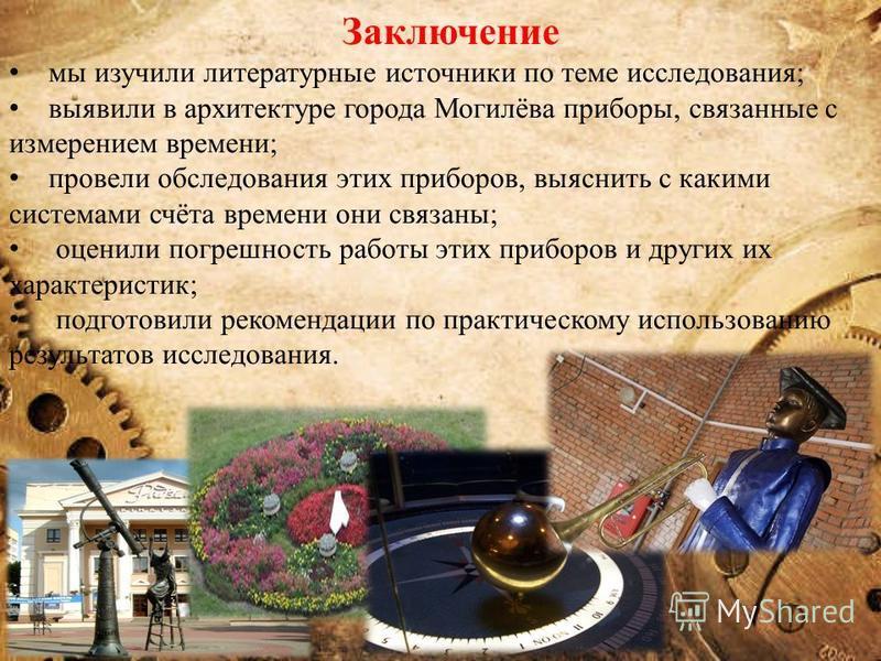 Заключение мы изучили литературные источники по теме исследования; выявили в архитектуре города Могилёва приборы, связанные с измерением времени; провели обследования этих приборов, выяснить с какими системами счёта времени они связаны; оценили погре