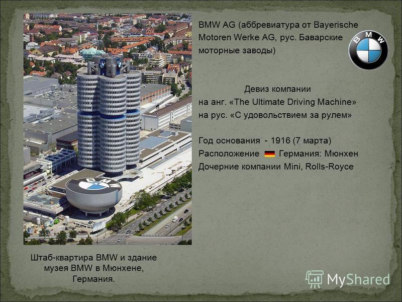 Штаб-квартира BMW и здание музея BMW в Мюнхене, Германия. BMW AG (аббревиатура от Bayerische Motoren Werke AG, рус. Баварские моторные заводы) Девиз компании на анг. «The Ultimate Driving Machine» на рус. «С удовольствием за рулем» Год основания - 19